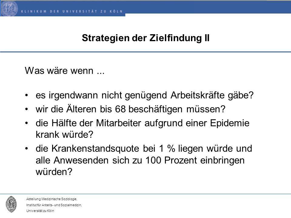 Abteilung Medizinische Soziologie, Institut für Arbeits- und Sozialmedizin, Universität zu Köln Strategien der Zielfindung II Was wäre wenn...