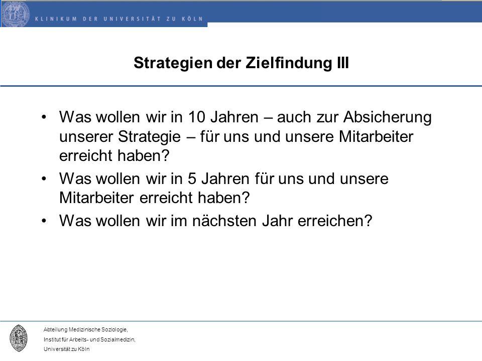 Abteilung Medizinische Soziologie, Institut für Arbeits- und Sozialmedizin, Universität zu Köln Strategien der Zielfindung III Was wollen wir in 10 Jahren – auch zur Absicherung unserer Strategie – für uns und unsere Mitarbeiter erreicht haben.