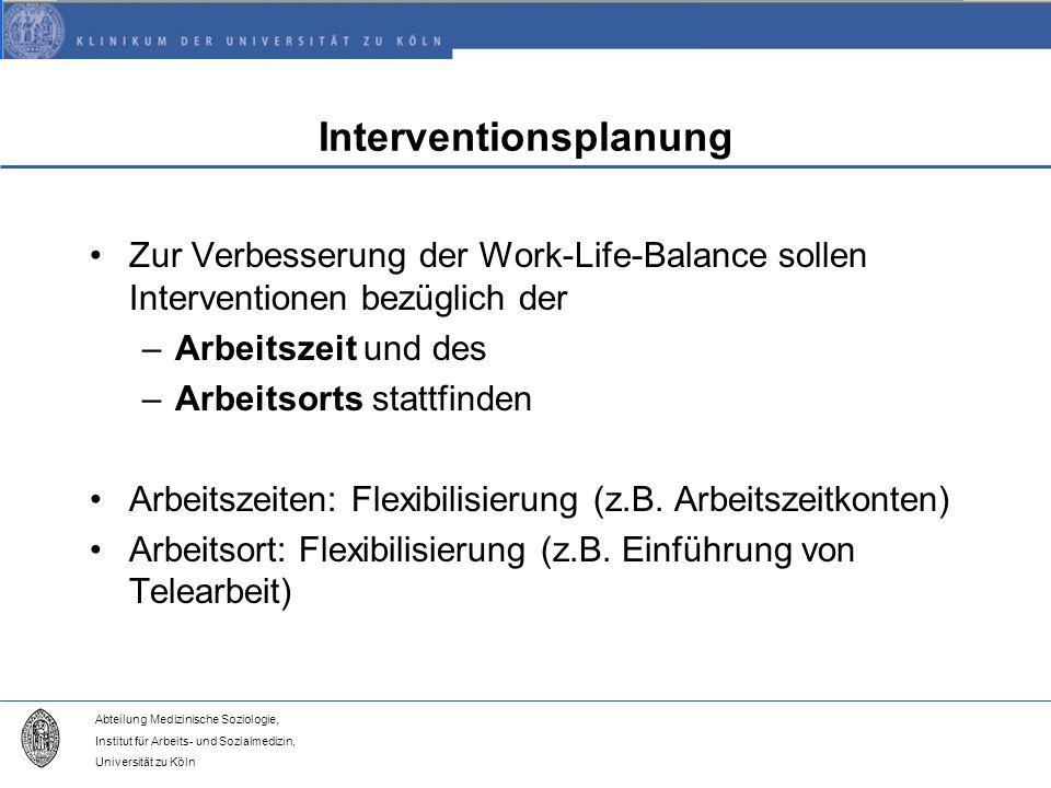 Abteilung Medizinische Soziologie, Institut für Arbeits- und Sozialmedizin, Universität zu Köln Interventionsplanung Zur Verbesserung der Work-Life-Balance sollen Interventionen bezüglich der –Arbeitszeit und des –Arbeitsorts stattfinden Arbeitszeiten: Flexibilisierung (z.B.