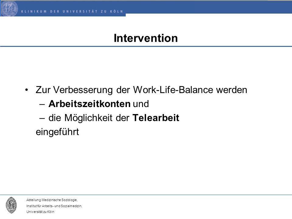 Abteilung Medizinische Soziologie, Institut für Arbeits- und Sozialmedizin, Universität zu Köln Intervention Zur Verbesserung der Work-Life-Balance werden –Arbeitszeitkonten und –die Möglichkeit der Telearbeit eingeführt