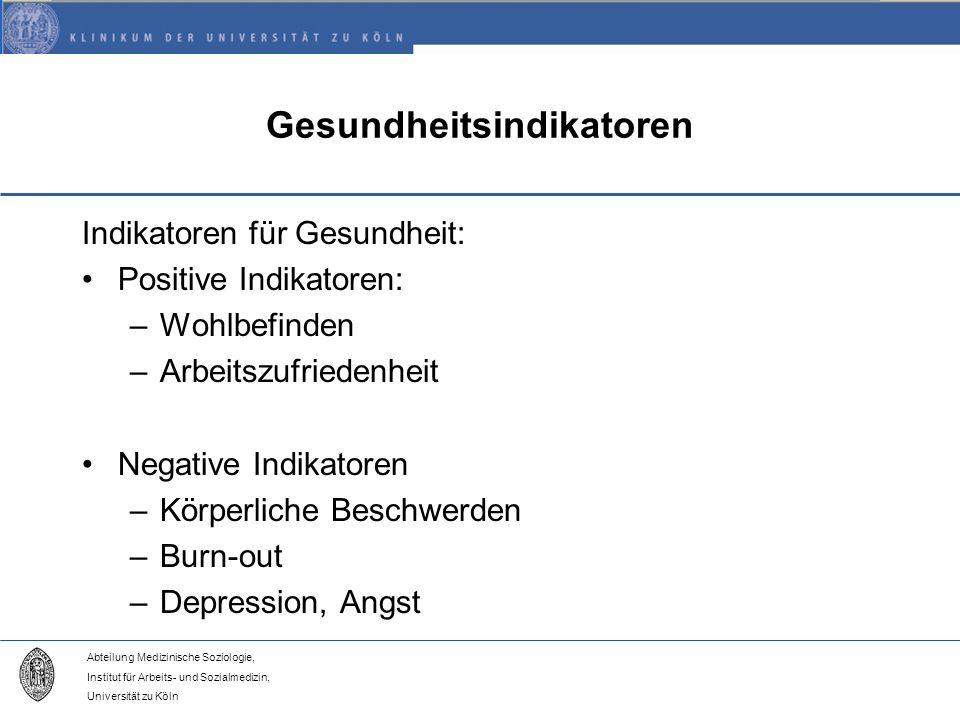 Abteilung Medizinische Soziologie, Institut für Arbeits- und Sozialmedizin, Universität zu Köln Gesundheitsindikatoren Indikatoren für Gesundheit: Positive Indikatoren: –Wohlbefinden –Arbeitszufriedenheit Negative Indikatoren –Körperliche Beschwerden –Burn-out –Depression, Angst