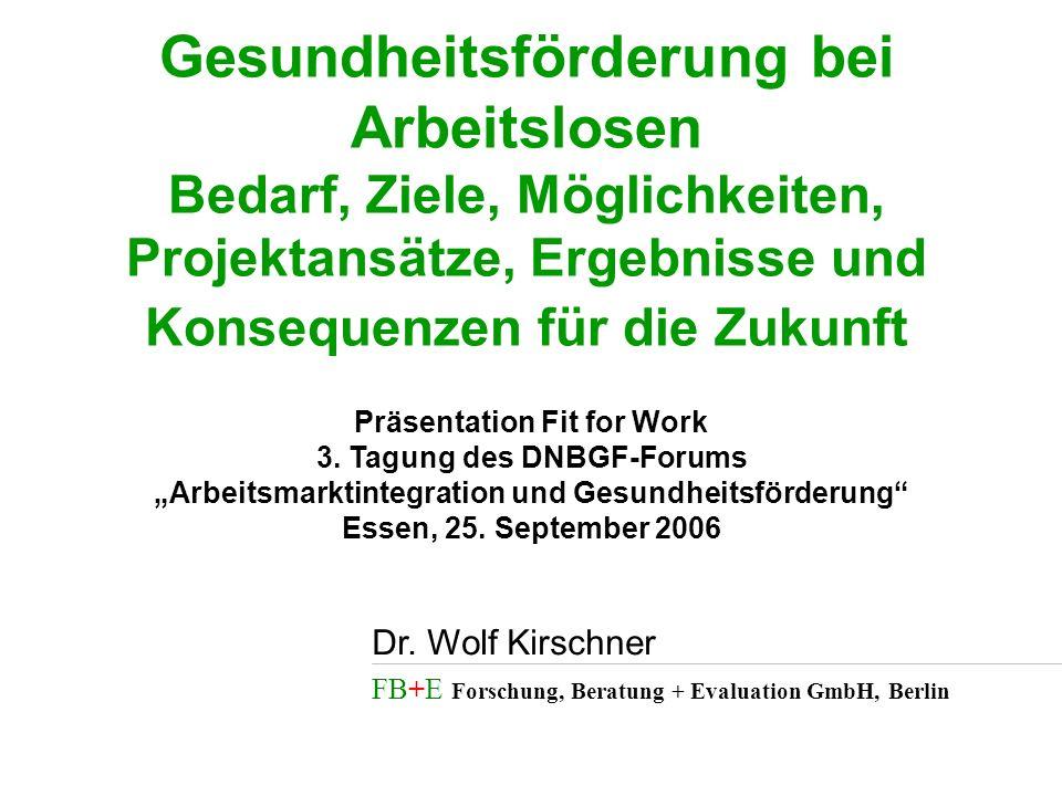 FB+E Forschung, Beratung + Evaluation GmbH, Berlin Dr. Wolf Kirschner Gesundheitsförderung bei Arbeitslosen Bedarf, Ziele, Möglichkeiten, Projektansät