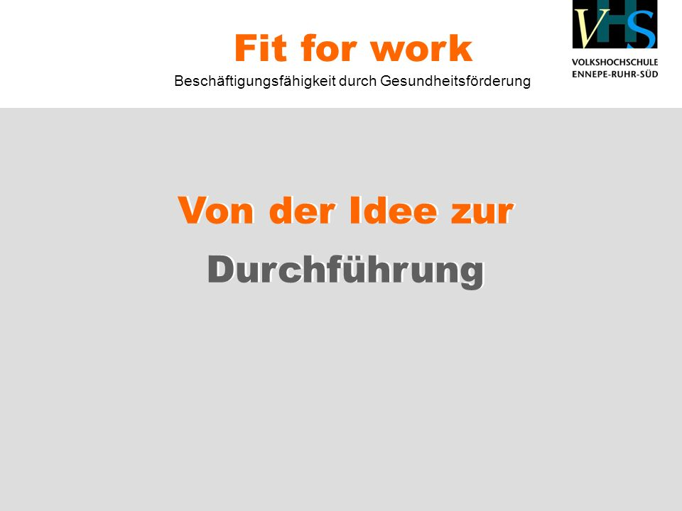 Von der Idee zur Durchführung Fit for work Beschäftigungsfähigkeit durch Gesundheitsförderung Von der Idee zur Durchführung