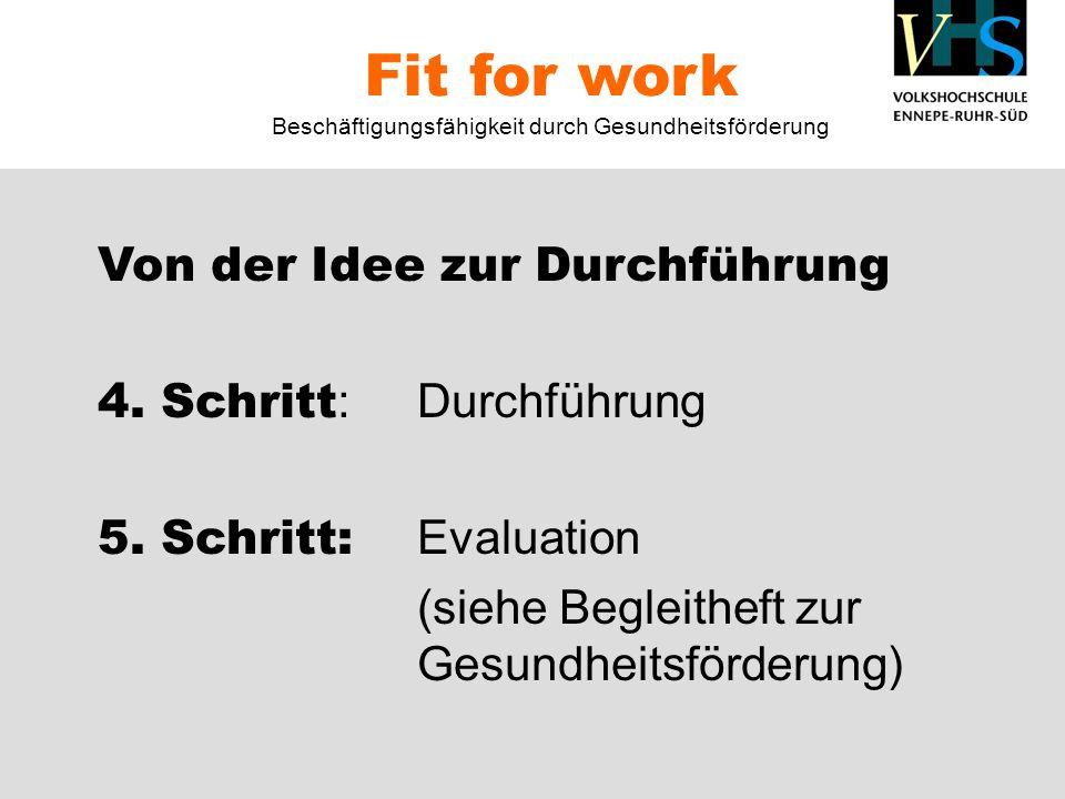 Von der Idee zur Durchführung 4. Schritt :Durchführung 5. Schritt: Evaluation (siehe Begleitheft zur Gesundheitsförderung) Fit for work Beschäftigungs