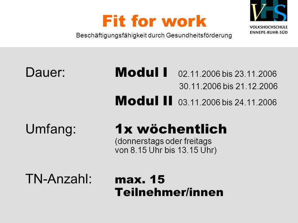 Dauer: Modul I 02.11.2006 bis 23.11.2006 30.11.2006 bis 21.12.2006 Modul II 03.11.2006 bis 24.11.2006 Umfang: 1x wöchentlich (donnerstags oder freitags von 8.15 Uhr bis 13.15 Uhr) TN-Anzahl: max.