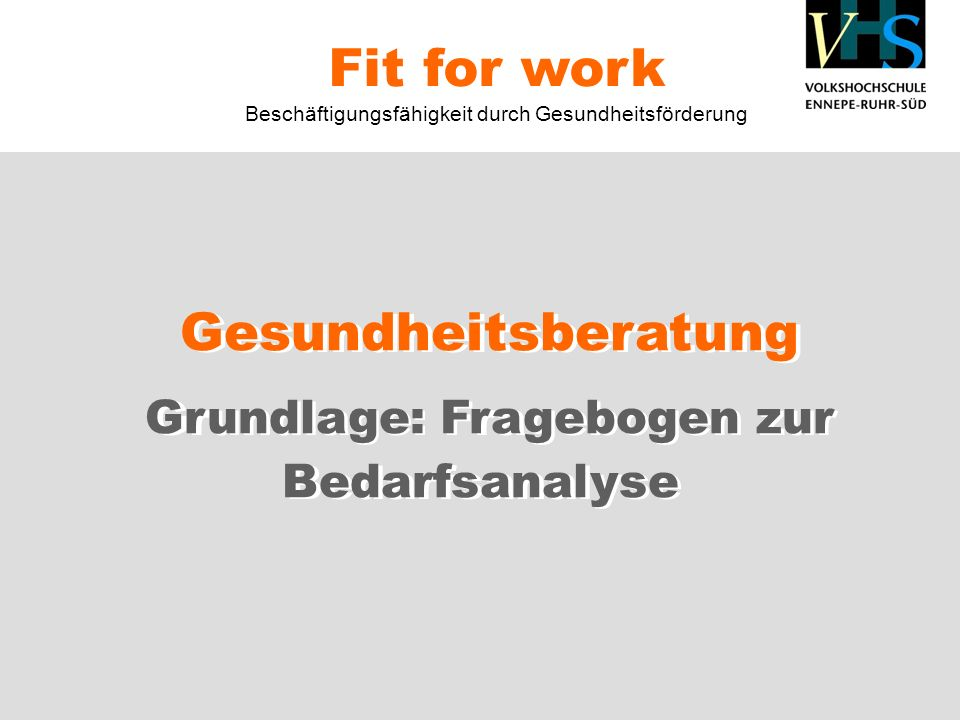 Gesundheitsberatung Grundlage: Fragebogen zur Bedarfsanalyse Fit for work Beschäftigungsfähigkeit durch Gesundheitsförderung Gesundheitsberatung Grundlage: Fragebogen zur Bedarfsanalyse