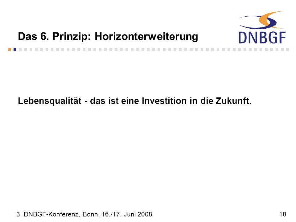 3. DNBGF-Konferenz, Bonn, 16./17. Juni 200818 Das 6. Prinzip: Horizonterweiterung Lebensqualität - das ist eine Investition in die Zukunft.
