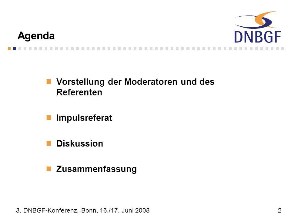 3. DNBGF-Konferenz, Bonn, 16./17. Juni 20082 Agenda Vorstellung der Moderatoren und des Referenten Impulsreferat Diskussion Zusammenfassung