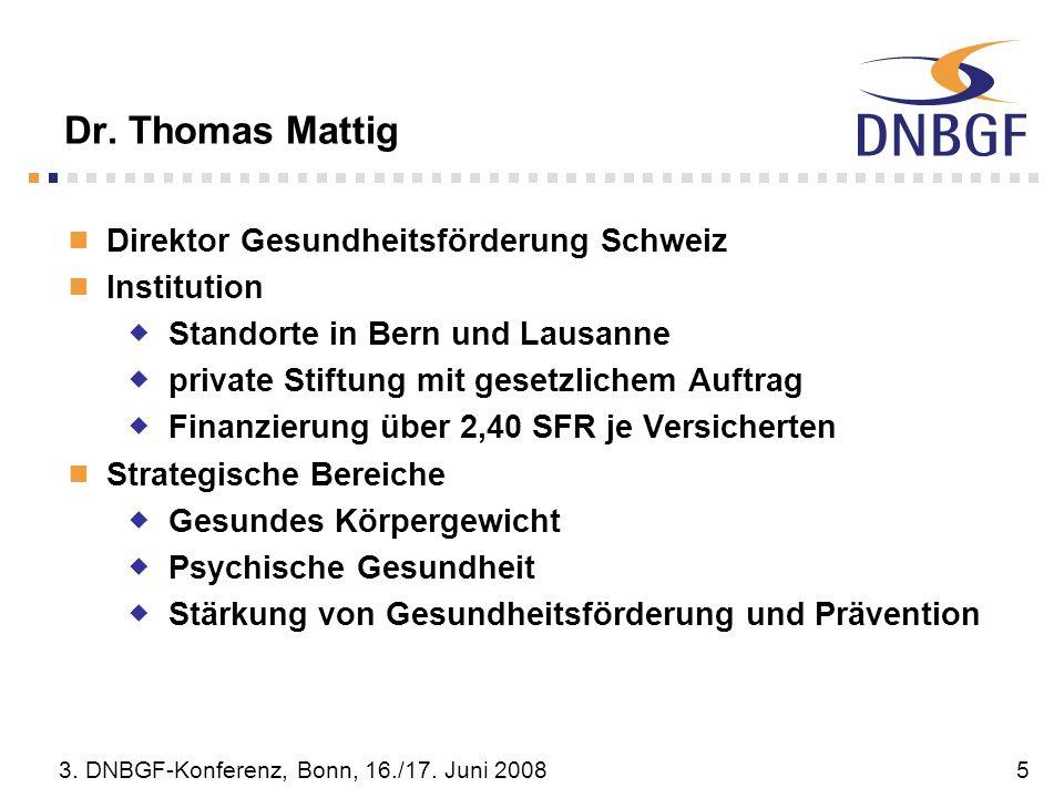 3. DNBGF-Konferenz, Bonn, 16./17. Juni 20085 Dr. Thomas Mattig Direktor Gesundheitsförderung Schweiz Institution Standorte in Bern und Lausanne privat