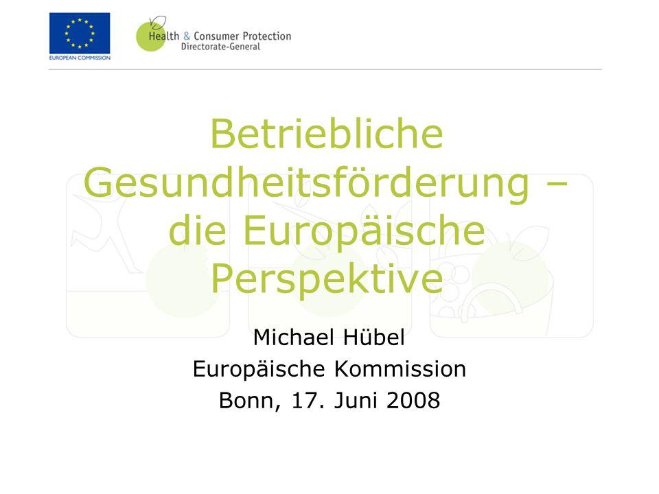 Betriebliche Gesundheitsförderung – die Europäische Perspektive Michael Hübel Europäische Kommission Bonn, 17. Juni 2008