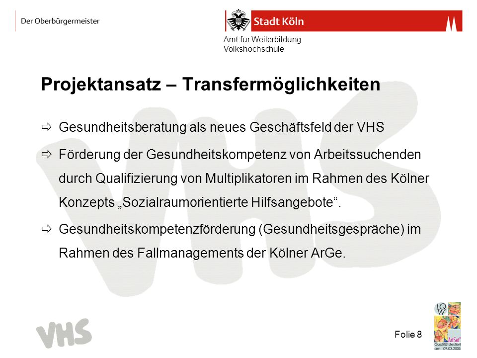 Amt für Weiterbildung Volkshochschule Folie 8 Projektansatz – Transfermöglichkeiten Gesundheitsberatung als neues Geschäftsfeld der VHS Förderung der Gesundheitskompetenz von Arbeitssuchenden durch Qualifizierung von Multiplikatoren im Rahmen des Kölner Konzepts Sozialraumorientierte Hilfsangebote.