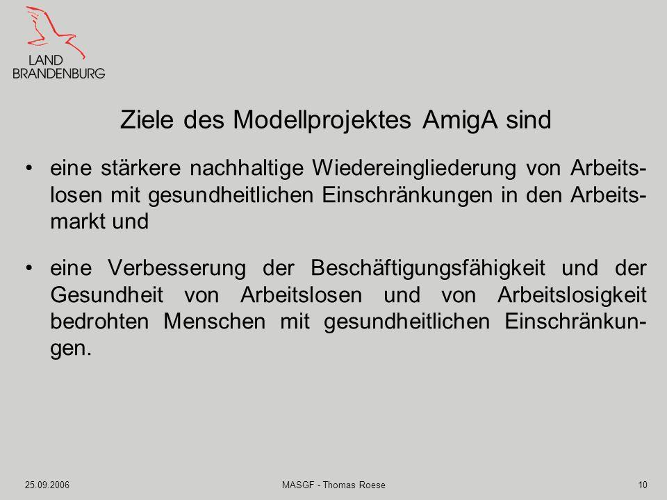 25.09.2006MASGF - Thomas Roese10 Ziele des Modellprojektes AmigA sind eine stärkere nachhaltige Wiedereingliederung von Arbeits- losen mit gesundheitl