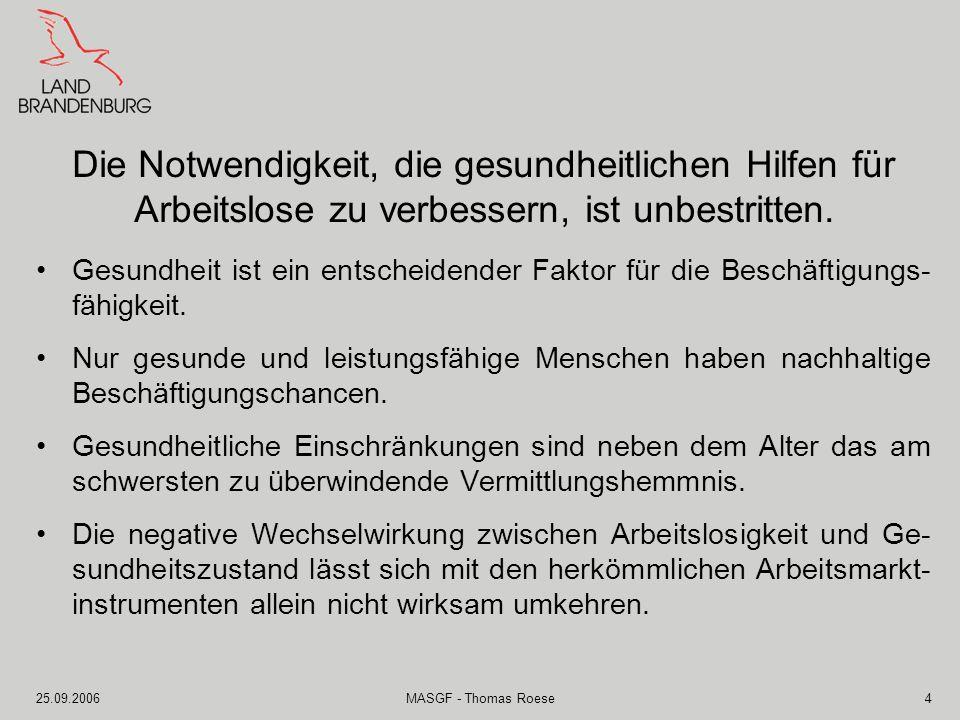25.09.2006MASGF - Thomas Roese5 Die Gesundheitschancen von arbeitslosen und von Arbeitslosig- keit bedrohten Menschen müssen gefördert werden, wenn der Grundsatz der Arbeitsmarktpolitik des Fördern und Fordern umgesetzt werden soll.