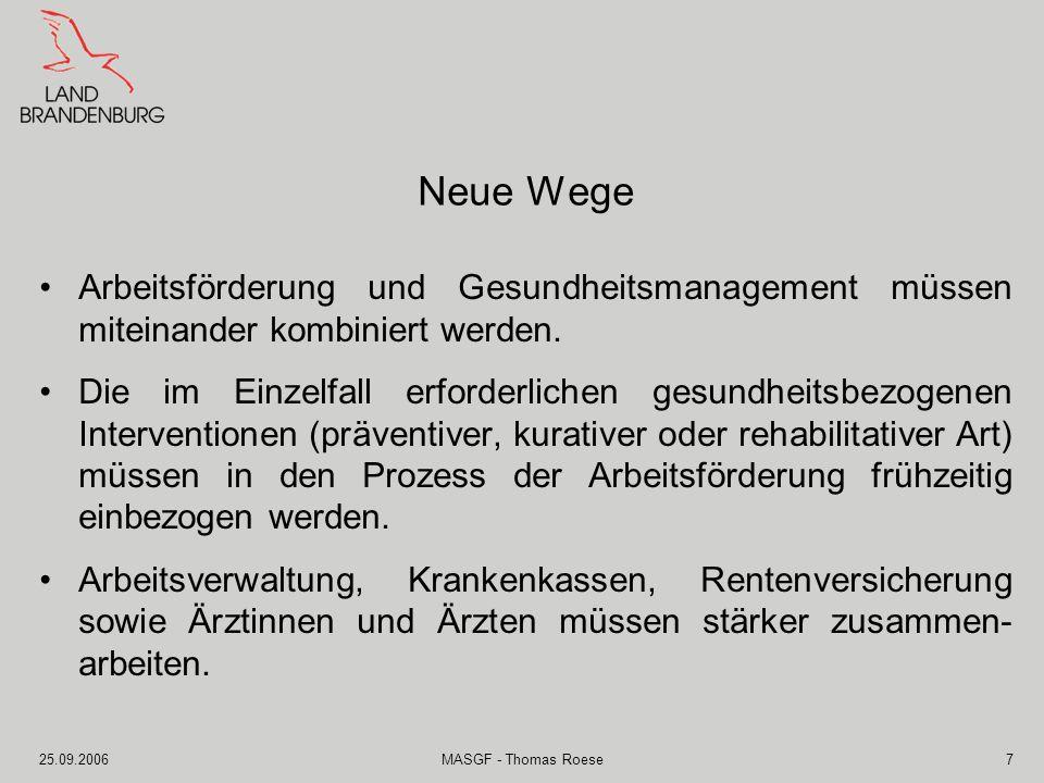 25.09.2006MASGF - Thomas Roese8 Lage in Brandenburg Arbeitslosenzahlen (Stand August 2006) 16,3 % Arbeitslosenquote 216.964 Arbeitslose davon 144.479 Langzeit- arbeitslose Fazit: Die Langzeitarbeitslosig- keit in Brandenburg ver- festigt sich weiter.