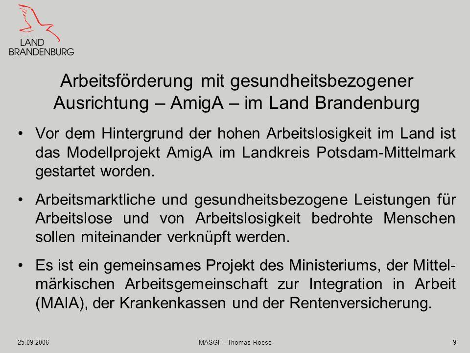 25.09.2006MASGF - Thomas Roese9 Arbeitsförderung mit gesundheitsbezogener Ausrichtung – AmigA – im Land Brandenburg Vor dem Hintergrund der hohen Arbe