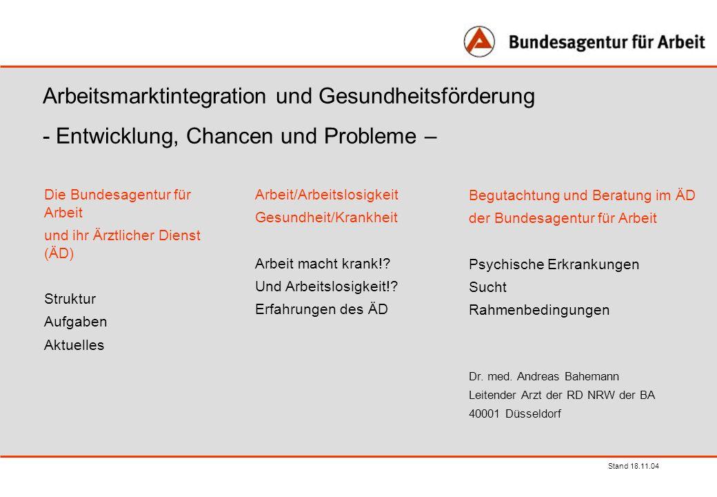 Stand 18.11.04 Arbeitsmarktintegration und Gesundheitsförderung - Entwicklung, Chancen und Probleme – Die Bundesagentur für Arbeit und ihr Ärztlicher