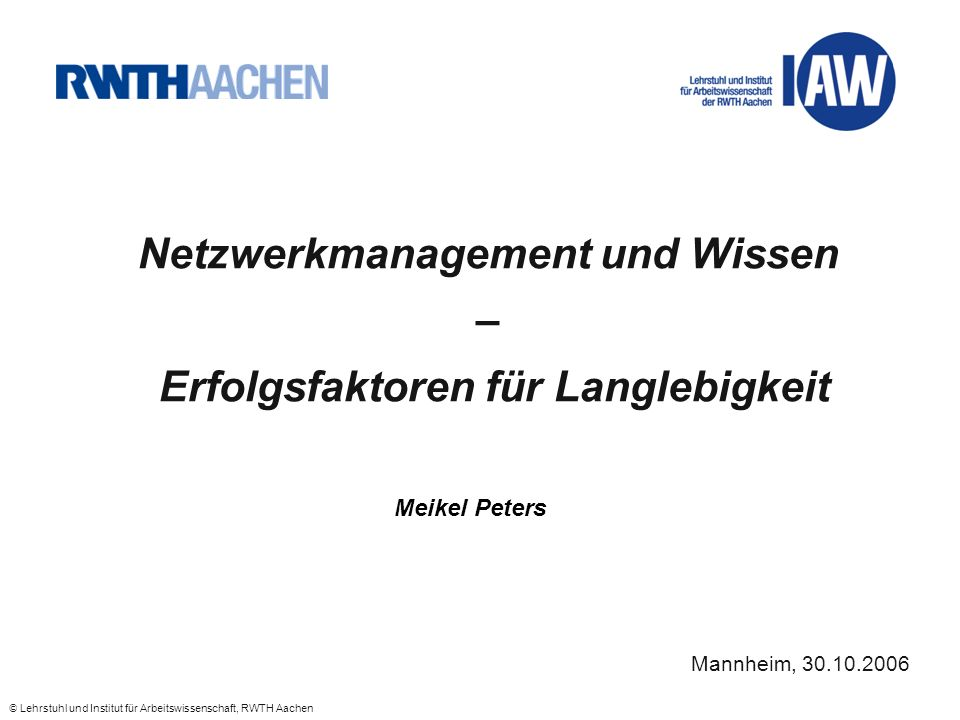 © Lehrstuhl und Institut für Arbeitswissenschaft, RWTH Aachen Netzwerkmanagement und Wissen – Erfolgsfaktoren für Langlebigkeit Meikel Peters Mannheim, 30.10.2006
