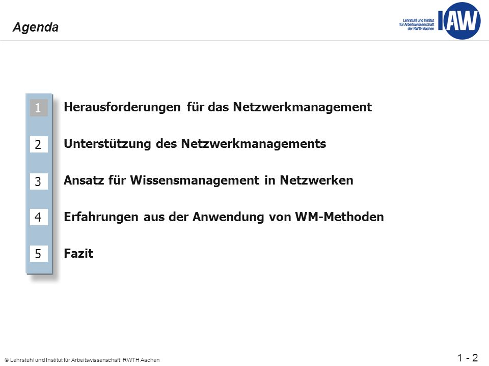 2 © Lehrstuhl und Institut für Arbeitswissenschaft, RWTH Aachen 1 - Herausforderungen für das Netzwerkmanagement Unterstützung des Netzwerkmanagements Ansatz für Wissensmanagement in Netzwerken Erfahrungen aus der Anwendung von WM-Methoden Fazit 1 2 3 4 5 Agenda