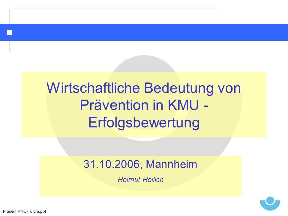 Wirtschaftliche Bedeutung von Prävention in KMU - Erfolgsbewertung 31.10.2006, Mannheim Helmut Hollich Präsent.KMU-Forum.ppt