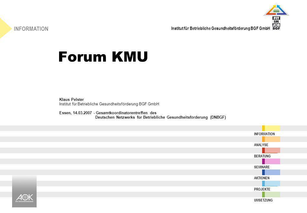 Institut für Betriebliche Gesundheitsförderung BGF GmbH INFORMATION ANALYSE BERATUNG SEMINARE AKTIONEN PROJEKTE UMSETZUNG Forum KMU Klaus Pelster Inst