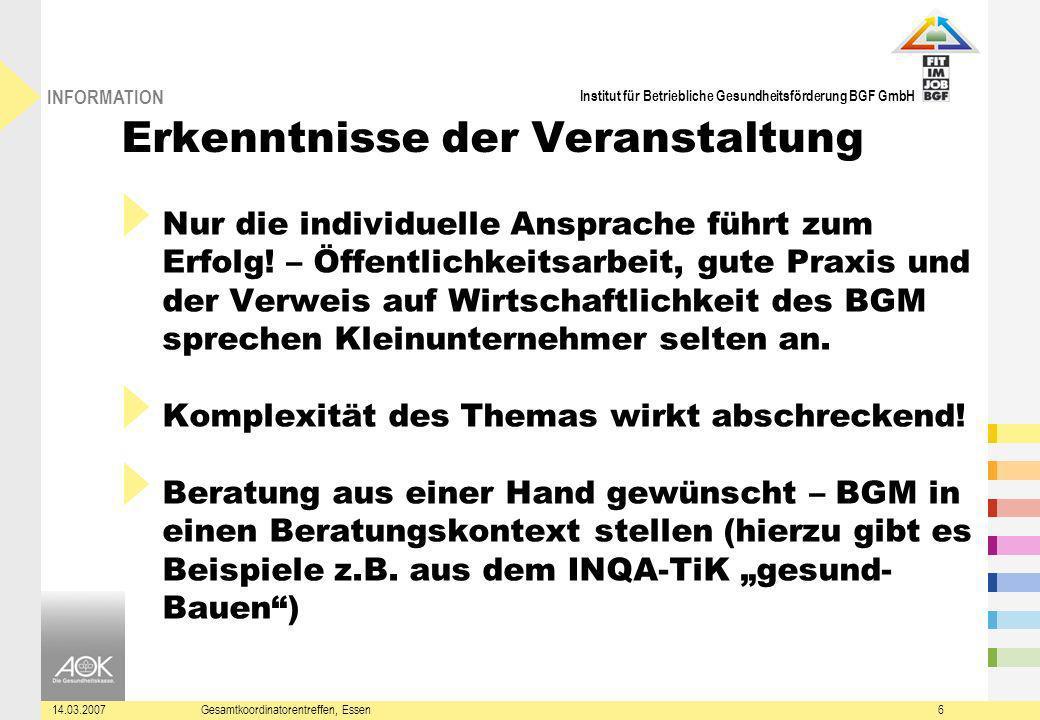 Institut für Betriebliche Gesundheitsförderung BGF GmbH INFORMATION 14.03.2007Gesamtkoordinatorentreffen, Essen6 Erkenntnisse der Veranstaltung Nur die individuelle Ansprache führt zum Erfolg.