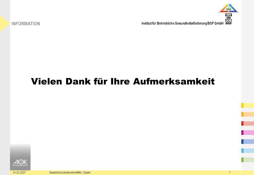 Institut für Betriebliche Gesundheitsförderung BGF GmbH INFORMATION 14.03.2007Gesamtkoordinatorentreffen, Essen7 Vielen Dank für Ihre Aufmerksamkeit