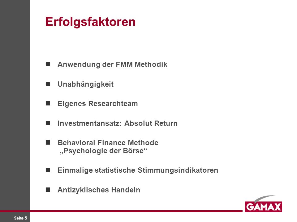Seite 5 Erfolgsfaktoren Anwendung der FMM Methodik Unabhängigkeit Eigenes Researchteam Investmentansatz: Absolut Return Behavioral Finance Methode Psychologie der Börse Einmalige statistische Stimmungsindikatoren Antizyklisches Handeln