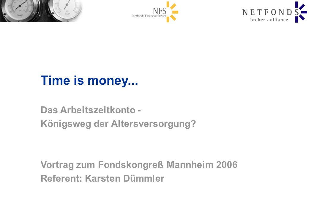 Time is money... Das Arbeitszeitkonto - Königsweg der Altersversorgung? Vortrag zum Fondskongreß Mannheim 2006 Referent: Karsten Dümmler