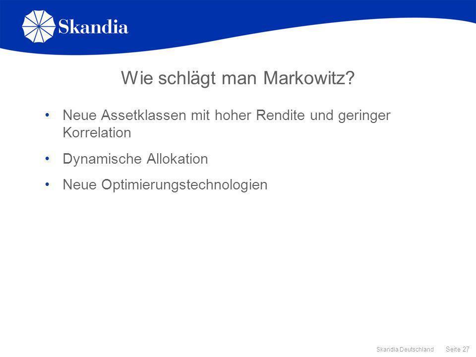 Seite 27 Skandia Deutschland Wie schlägt man Markowitz? Neue Assetklassen mit hoher Rendite und geringer Korrelation Dynamische Allokation Neue Optimi
