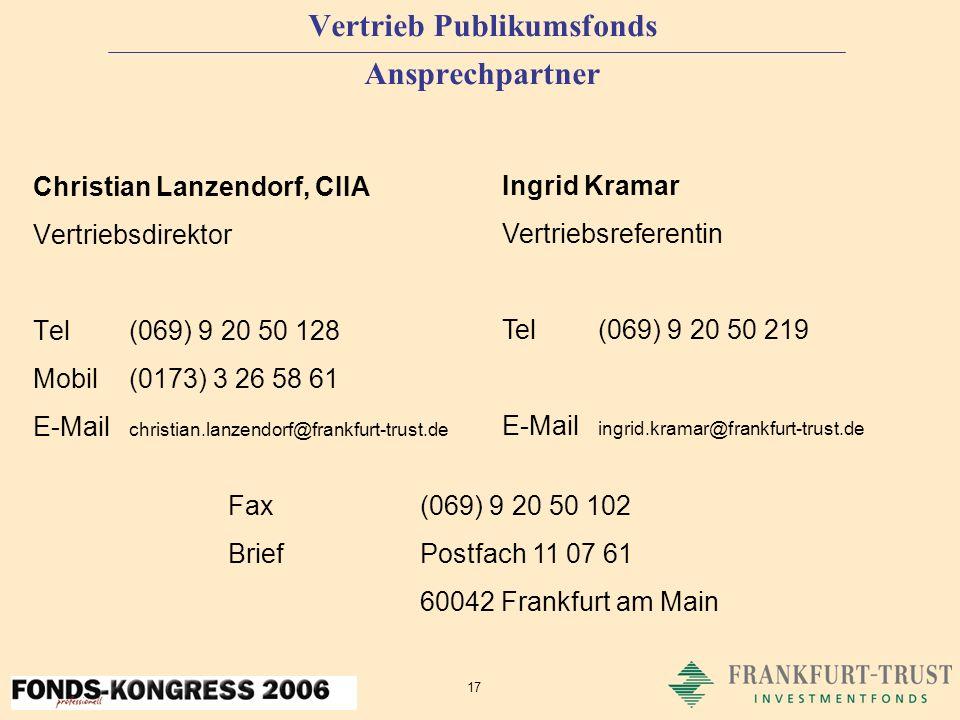 17 Vertrieb Publikumsfonds Ansprechpartner Christian Lanzendorf, CIIA Vertriebsdirektor Tel(069) 9 20 50 128 Mobil(0173) 3 26 58 61 E-Mail christian.lanzendorf@frankfurt-trust.de Ingrid Kramar Vertriebsreferentin Tel(069) 9 20 50 219 E-Mail ingrid.kramar@frankfurt-trust.de Fax (069) 9 20 50 102 BriefPostfach 11 07 61 60042 Frankfurt am Main
