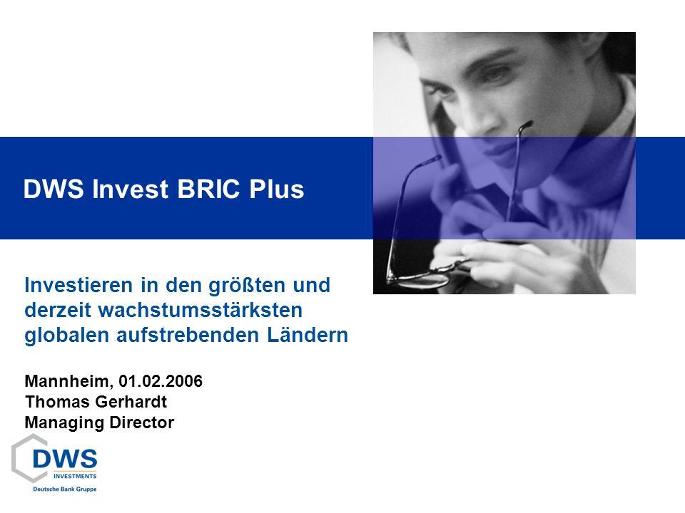 Investieren in den größten und derzeit wachstumsstärksten globalen aufstrebenden Ländern DWS Invest BRIC Plus Mannheim, 01.02.2006 Thomas Gerhardt Man