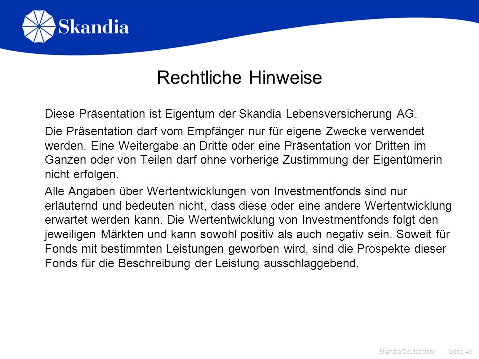 Seite 49 Skandia Deutschland Rechtliche Hinweise Diese Präsentation ist Eigentum der Skandia Lebensversicherung AG. Die Präsentation darf vom Empfänge