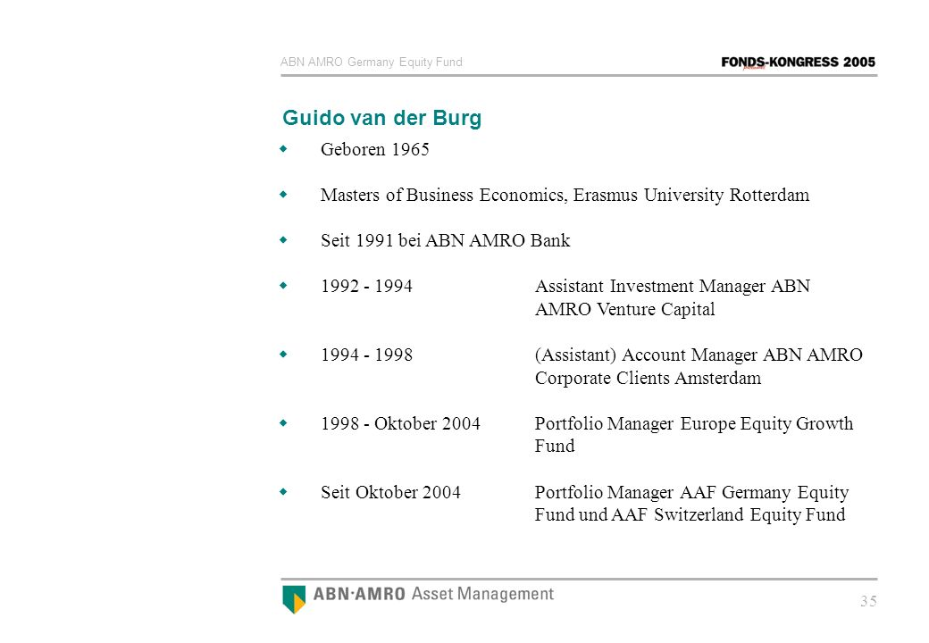 ABN AMRO Germany Equity Fund 35 Guido van der Burg Geboren 1965 Masters of Business Economics, Erasmus University Rotterdam Seit 1991 bei ABN AMRO Ban