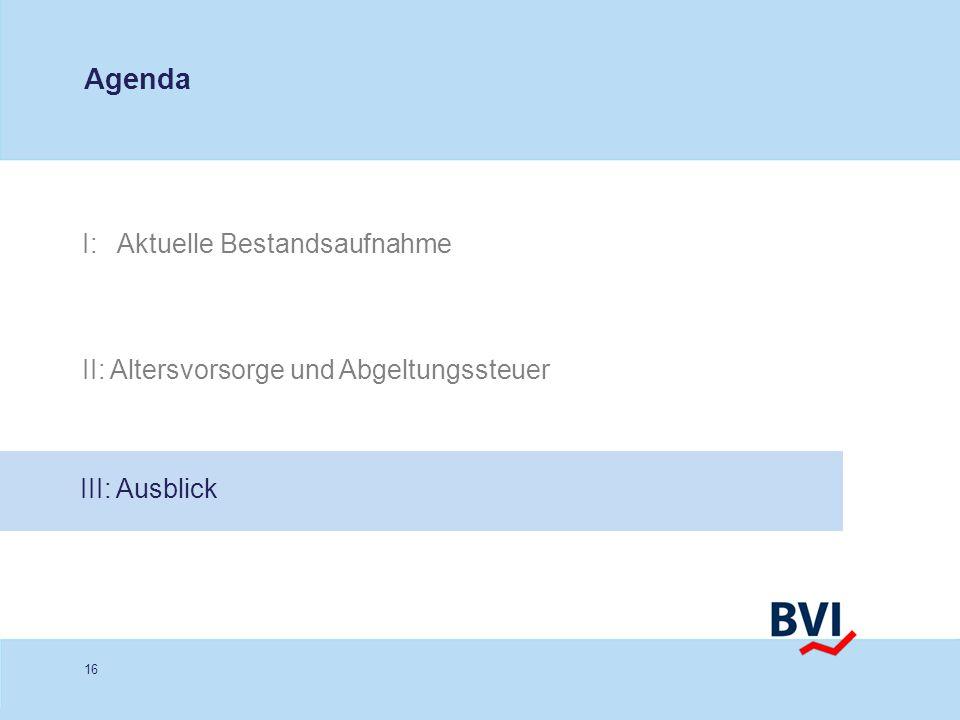 16 I: Aktuelle Bestandsaufnahme Agenda II: Altersvorsorge und Abgeltungssteuer III: Ausblick
