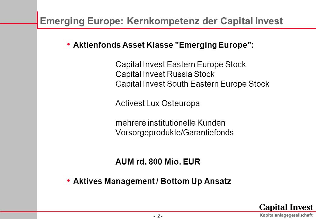 - 2 - Emerging Europe: Kernkompetenz der Capital Invest Aktienfonds Asset Klasse Emerging Europe : Capital Invest Eastern Europe Stock Capital Invest Russia Stock Capital Invest South Eastern Europe Stock Activest Lux Osteuropa mehrere institutionelle Kunden Vorsorgeprodukte/Garantiefonds AUM rd.