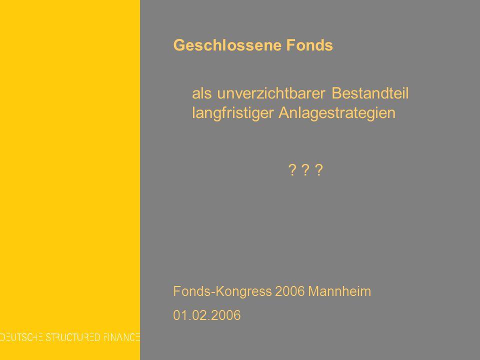 Geschlossene Fonds als unverzichtbarer Bestandteil langfristiger Anlagestrategien ? ? ? Fonds-Kongress 2006 Mannheim 01.02.2006