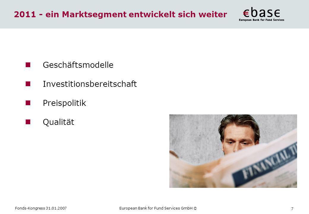 Fonds-Kongress 31.01.2007European Bank for Fund Services GmbH © 7 2011 - ein Marktsegment entwickelt sich weiter Geschäftsmodelle Investitionsbereitsc