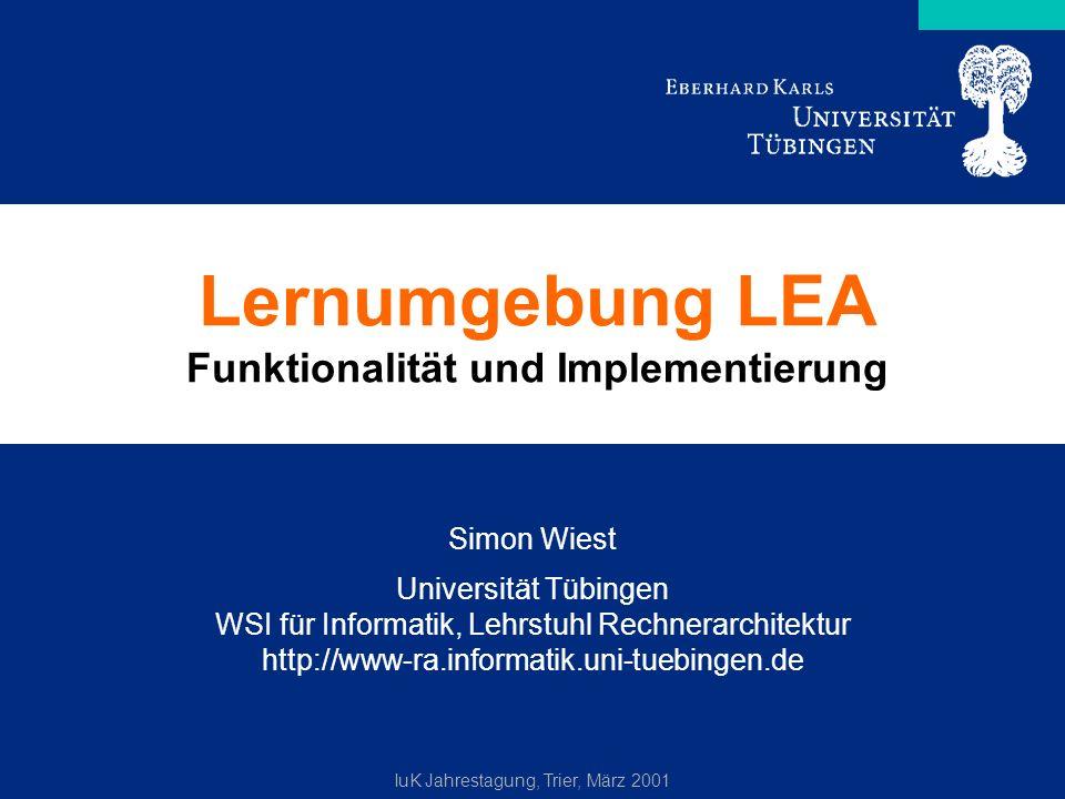 IuK Jahrestagung, Trier, März 2001 Lernumgebung LEA Funktionalität und Implementierung Simon Wiest Universität Tübingen WSI für Informatik, Lehrstuhl Rechnerarchitektur http://www-ra.informatik.uni-tuebingen.de