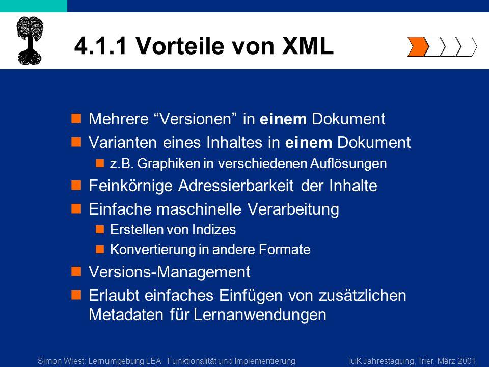 Simon Wiest: Lernumgebung LEA - Funktionalität und ImplementierungIuK Jahrestagung, Trier, März 2001 4.1.1 Vorteile von XML Mehrere Versionen in einem Dokument Varianten eines Inhaltes in einem Dokument z.B.