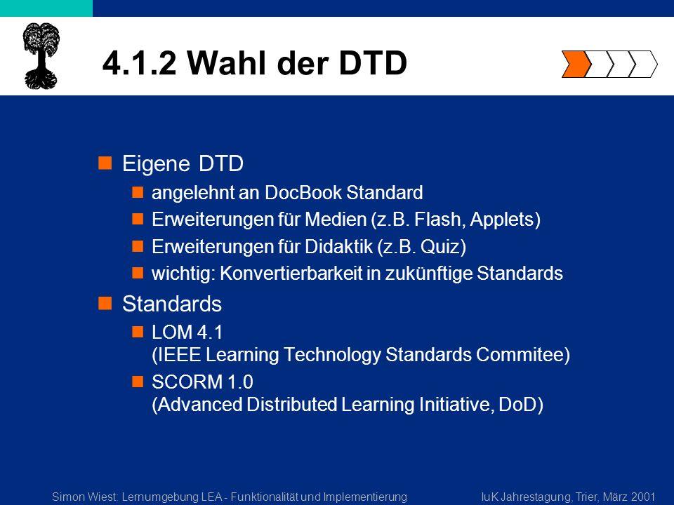 Simon Wiest: Lernumgebung LEA - Funktionalität und ImplementierungIuK Jahrestagung, Trier, März 2001 4.1.2 Wahl der DTD Eigene DTD angelehnt an DocBook Standard Erweiterungen für Medien (z.B.