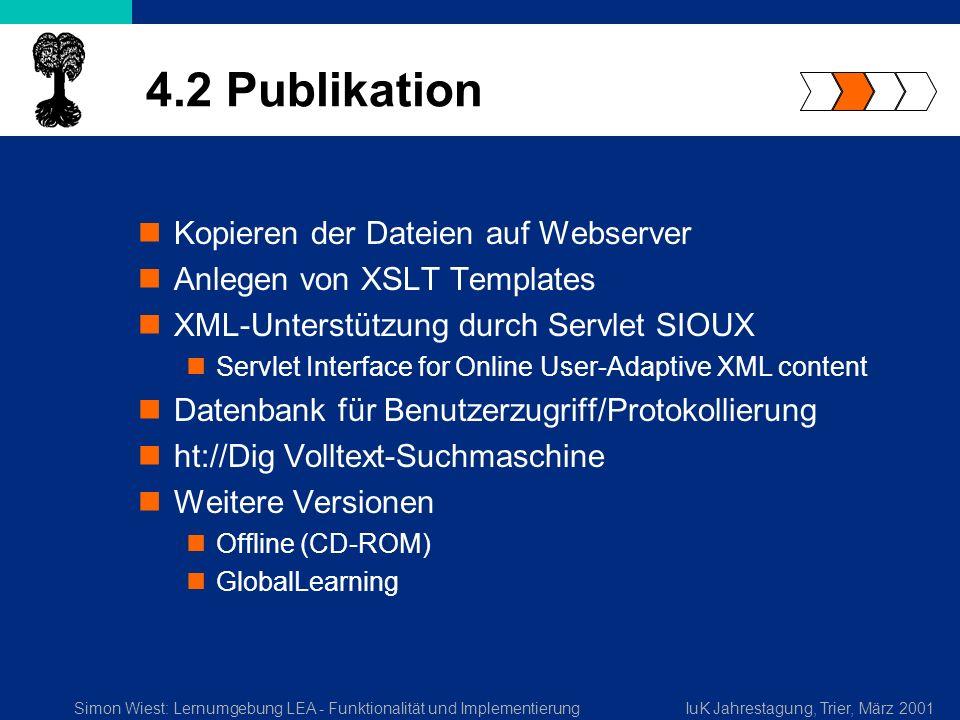 Simon Wiest: Lernumgebung LEA - Funktionalität und ImplementierungIuK Jahrestagung, Trier, März 2001 4.2 Publikation Kopieren der Dateien auf Webserver Anlegen von XSLT Templates XML-Unterstützung durch Servlet SIOUX Servlet Interface for Online User-Adaptive XML content Datenbank für Benutzerzugriff/Protokollierung ht://Dig Volltext-Suchmaschine Weitere Versionen Offline (CD-ROM) GlobalLearning
