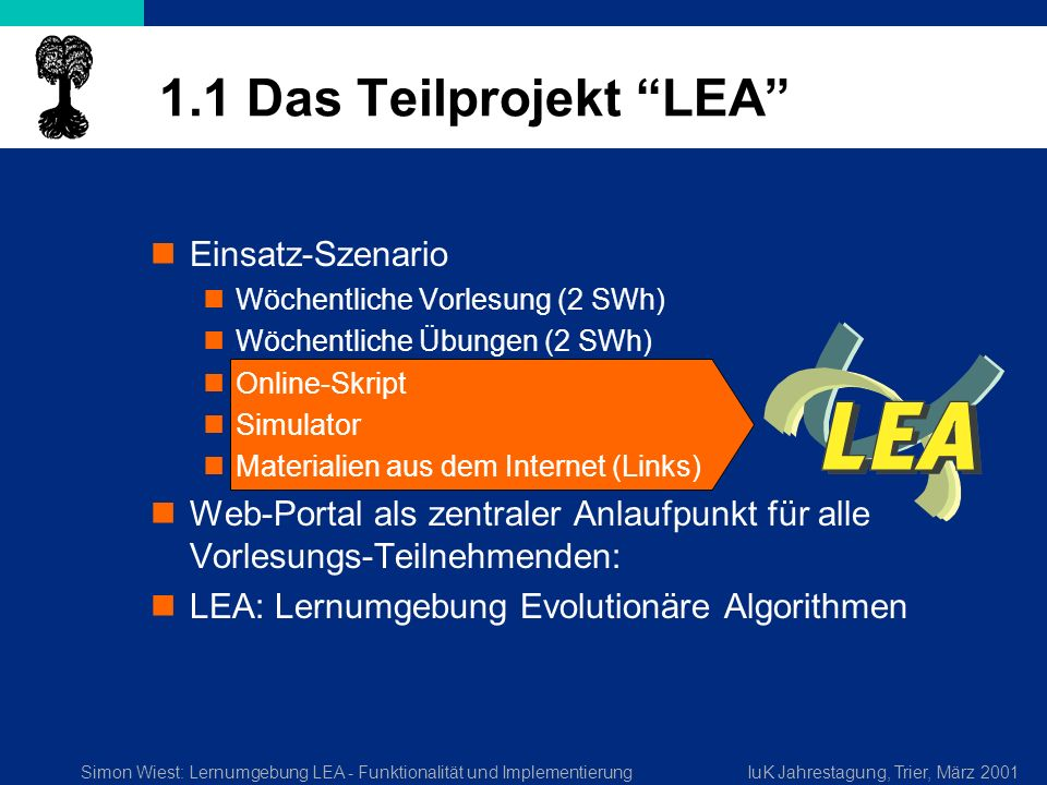 Simon Wiest: Lernumgebung LEA - Funktionalität und ImplementierungIuK Jahrestagung, Trier, März 2001 1.1 Das Teilprojekt LEA Einsatz-Szenario Wöchentliche Vorlesung (2 SWh) Wöchentliche Übungen (2 SWh) Online-Skript Simulator Materialien aus dem Internet (Links) Web-Portal als zentraler Anlaufpunkt für alle Vorlesungs-Teilnehmenden: LEA: Lernumgebung Evolutionäre Algorithmen