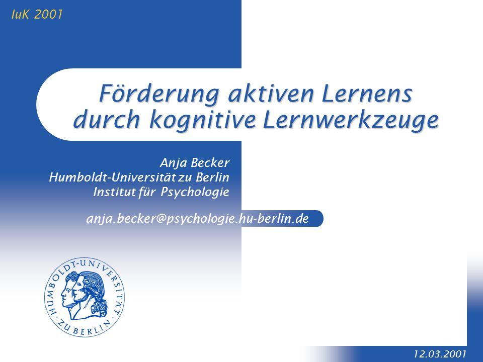 anja.becker@psychologie.hu-berlin.de 12.03.2001 IuK 2001 Förderung aktiven Lernens durch kognitive Lernwerkzeuge Anja Becker Humboldt-Universität zu B