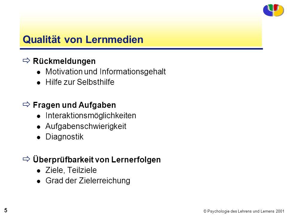 © Psychologie des Lehrens und Lernens 2001 5 Qualität von Lernmedien Rückmeldungen Motivation und Informationsgehalt Hilfe zur Selbsthilfe Fragen und