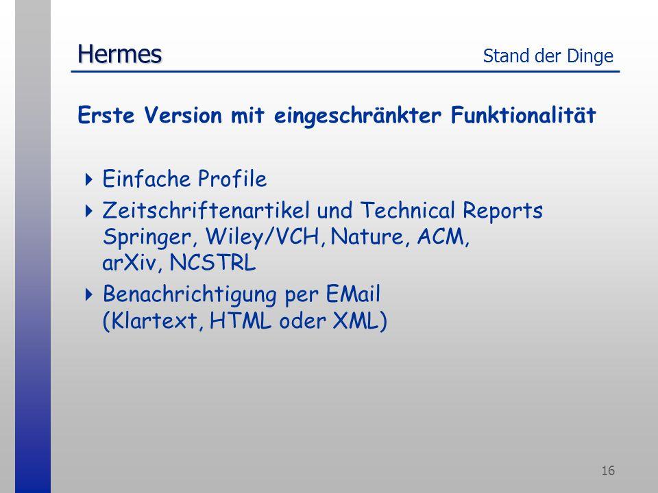16 Hermes Hermes Stand der Dinge Erste Version mit eingeschränkter Funktionalität Einfache Profile Zeitschriftenartikel und Technical Reports Springer, Wiley/VCH, Nature, ACM, arXiv, NCSTRL Benachrichtigung per EMail (Klartext, HTML oder XML)