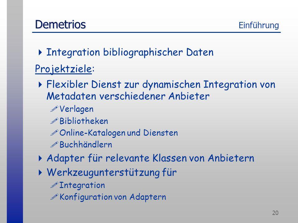 20 Demetrios Demetrios Einführung Integration bibliographischer Daten Projektziele: Flexibler Dienst zur dynamischen Integration von Metadaten verschiedener Anbieter !Verlagen !Bibliotheken !Online-Katalogen und Diensten !Buchhändlern Adapter für relevante Klassen von Anbietern Werkzeugunterstützung für !Integration !Konfiguration von Adaptern