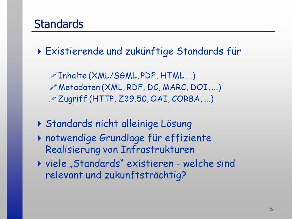 6 Standards Existierende und zukünftige Standards für !Inhalte (XML/SGML, PDF, HTML...) !Metadaten (XML, RDF, DC, MARC, DOI,...) !Zugriff (HTTP, Z39.50, OAI, CORBA,...) Standards nicht alleinige Lösung notwendige Grundlage für effiziente Realisierung von Infrastrukturen viele Standards existieren - welche sind relevant und zukunftsträchtig?