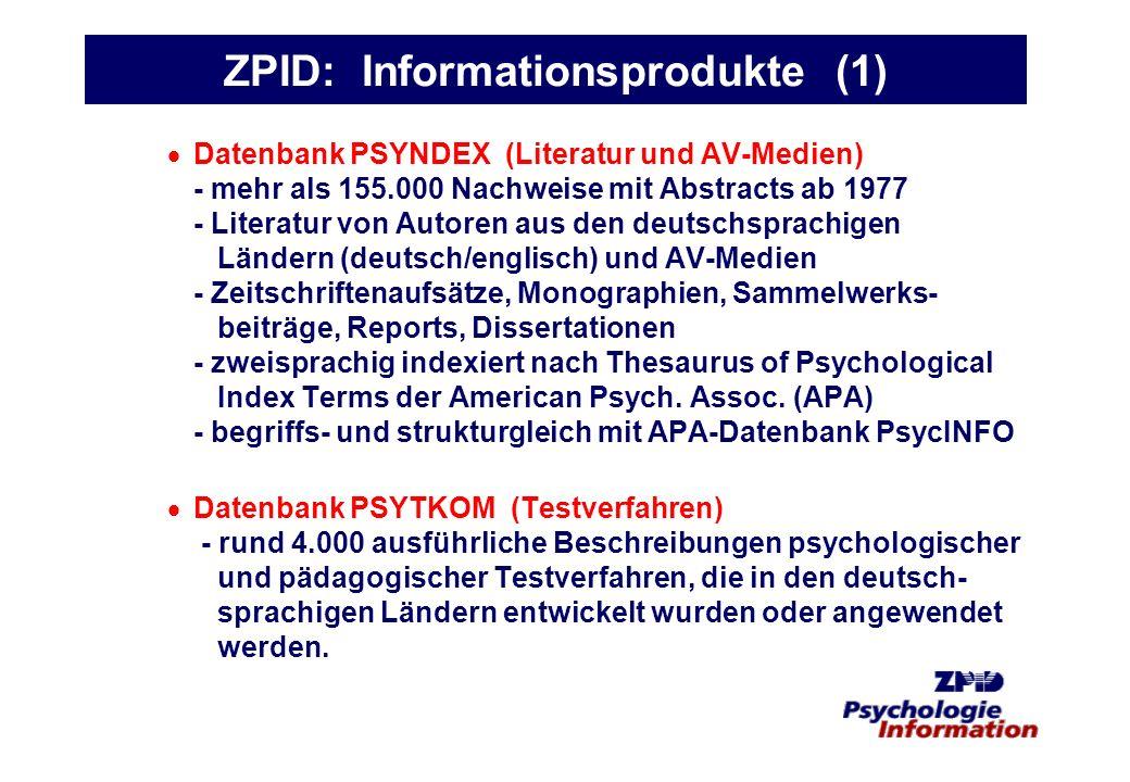 ZPID: Informationsprodukte (2) Datenbankpublikation mit professionellen Partnern: PSYNDEX und PSYTKOM beim Host DIMDI im Kontext medizinischer Fachinformation (Datex-P, Telnet, WWW) (Angebote für institutionelle und individuelle Nutzer; Pauschalangebot: DM 100,-- pro Jahr für Privatkunden) PSYNDEX beim Host GBI zusammen mit Wirtschafts- und Pressedatenbanken (Datex-P, Telnet, WWW) PSYNDEX und PSYTKOM zusammen auf einer CD-ROM von SilverPlatter als PSYNDEXplus with TestFinder (gehört zum Standardangebot der meisten Universitäts- und vieler Fachhochschulbibliotheken in den deutschsprachigen Ländern).