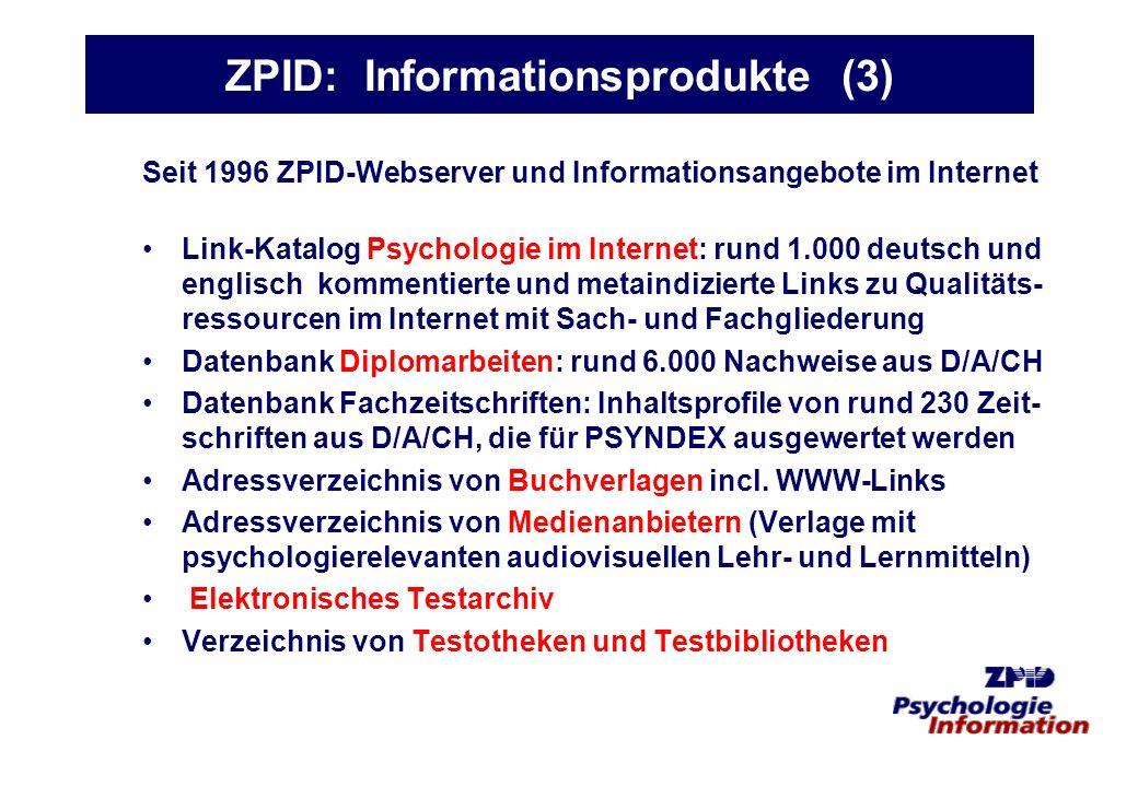 ZPID: Informationsprodukte (3) Seit 1996 ZPID-Webserver und Informationsangebote im Internet Link-Katalog Psychologie im Internet: rund 1.000 deutsch und englisch kommentierte und metaindizierte Links zu Qualitäts- ressourcen im Internet mit Sach- und Fachgliederung Datenbank Diplomarbeiten: rund 6.000 Nachweise aus D/A/CH Datenbank Fachzeitschriften: Inhaltsprofile von rund 230 Zeit- schriften aus D/A/CH, die für PSYNDEX ausgewertet werden Adressverzeichnis von Buchverlagen incl.