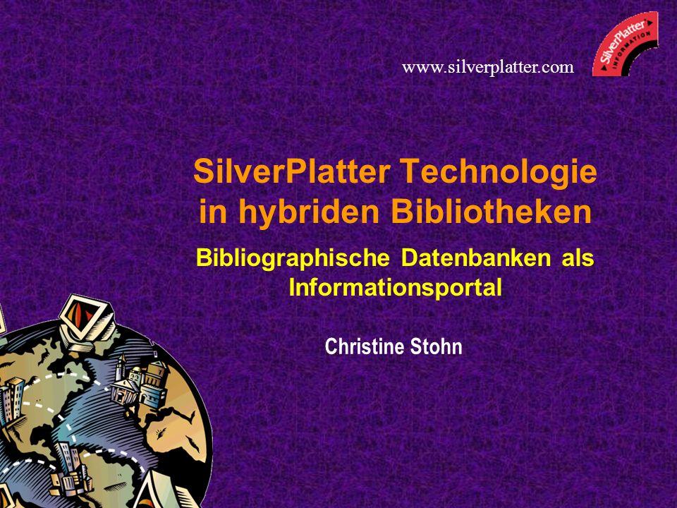 SilverPlatter Technologie in hybriden Bibliotheken Bibliographische Datenbanken als Informationsportal Christine Stohn www.silverplatter.com